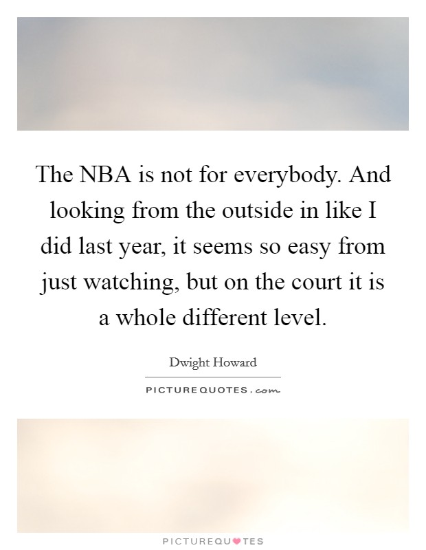 The NBA is not for everybody. And looking from the outside in like I did last year, it seems so easy from just watching, but on the court it is a whole different level Picture Quote #1