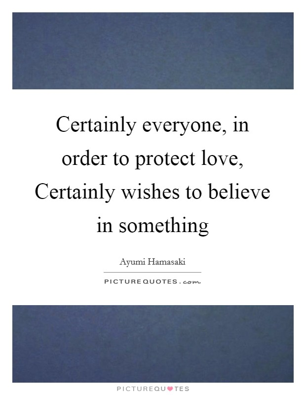 Certainly everyone, in order to protect love, Certainly wishes to believe in something Picture Quote #1