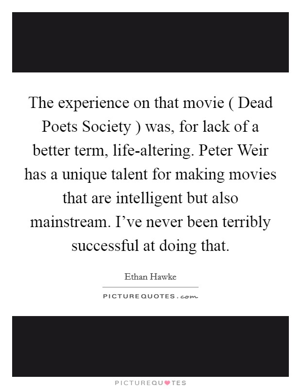 The experience on that movie ( Dead Poets Society ) was, for lack of a better term, life-altering. Peter Weir has a unique talent for making movies that are intelligent but also mainstream. I've never been terribly successful at doing that Picture Quote #1