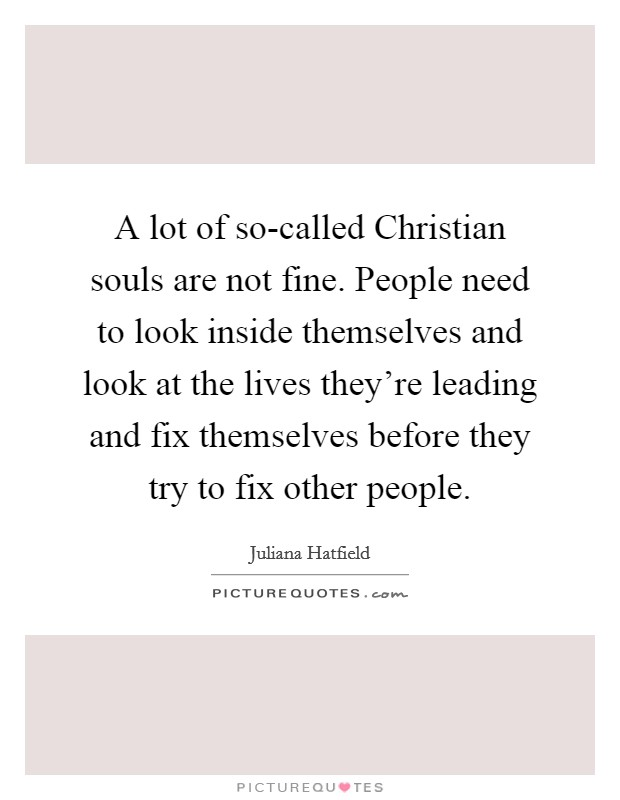 A lot of so-called Christian souls are not fine. People need to look inside themselves and look at the lives they're leading and fix themselves before they try to fix other people Picture Quote #1
