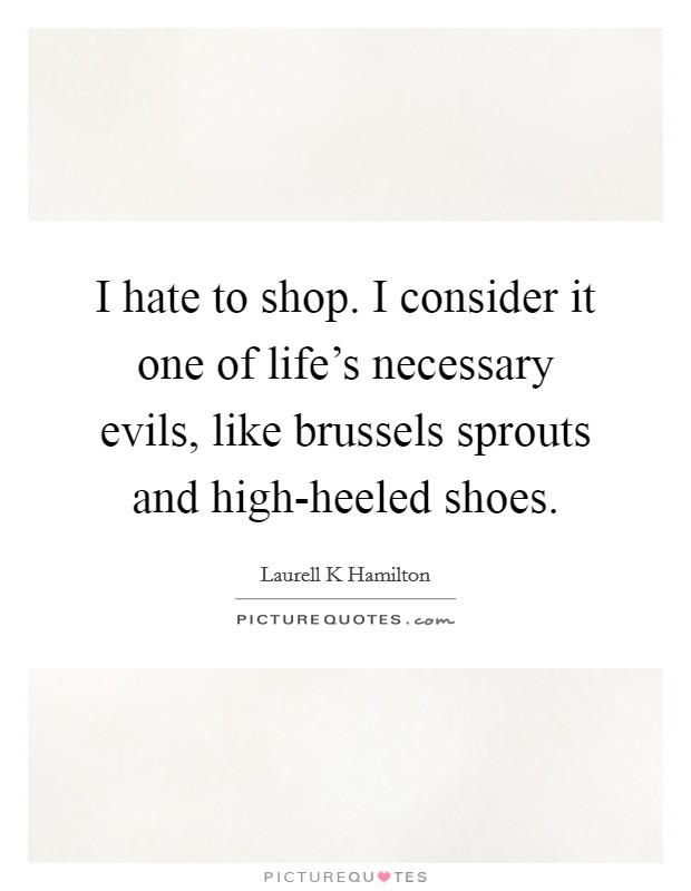 I hate to shop. I consider it one of life's necessary evils, like brussels sprouts and high-heeled shoes Picture Quote #1