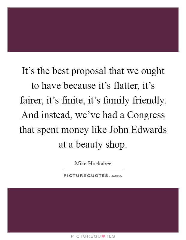 It's the best proposal that we ought to have because it's flatter, it's fairer, it's finite, it's family friendly. And instead, we've had a Congress that spent money like John Edwards at a beauty shop Picture Quote #1