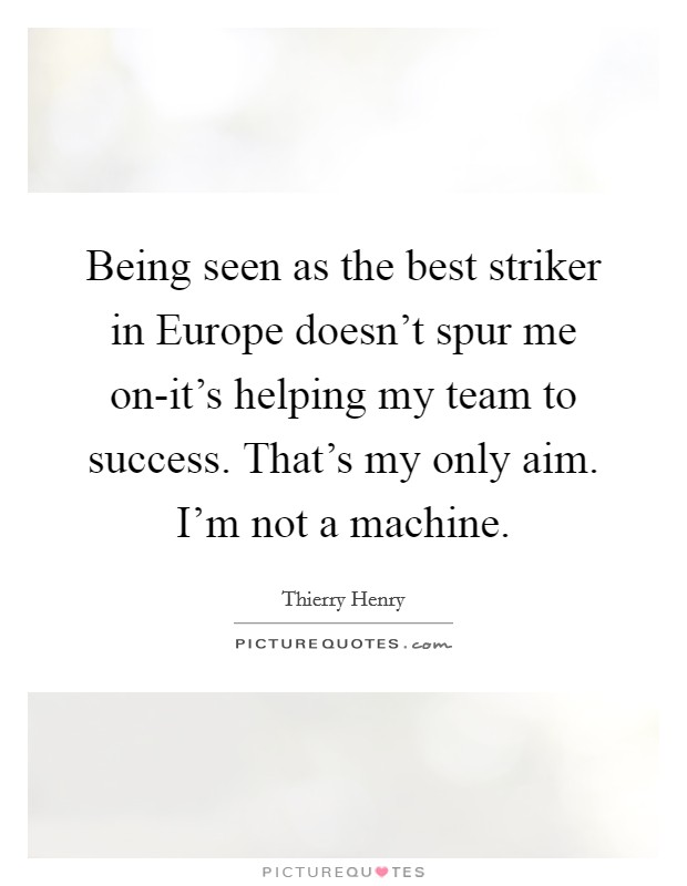 Being seen as the best striker in Europe doesn't spur me on-it's helping my team to success. That's my only aim. I'm not a machine Picture Quote #1