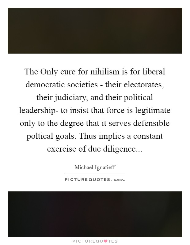 The Only cure for nihilism is for liberal democratic societies - their electorates, their judiciary, and their political leadership- to insist that force is legitimate only to the degree that it serves defensible poltical goals. Thus implies a constant exercise of due diligence Picture Quote #1