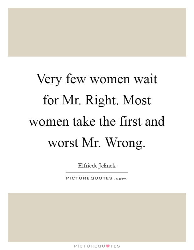 Very few women wait for Mr. Right. Most women take the first and worst Mr. Wrong Picture Quote #1