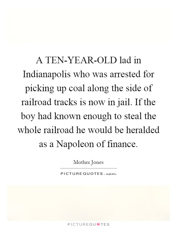 A TEN-YEAR-OLD lad in Indianapolis who was arrested for picking up coal along the side of railroad tracks is now in jail. If the boy had known enough to steal the whole railroad he would be heralded as a Napoleon of finance Picture Quote #1