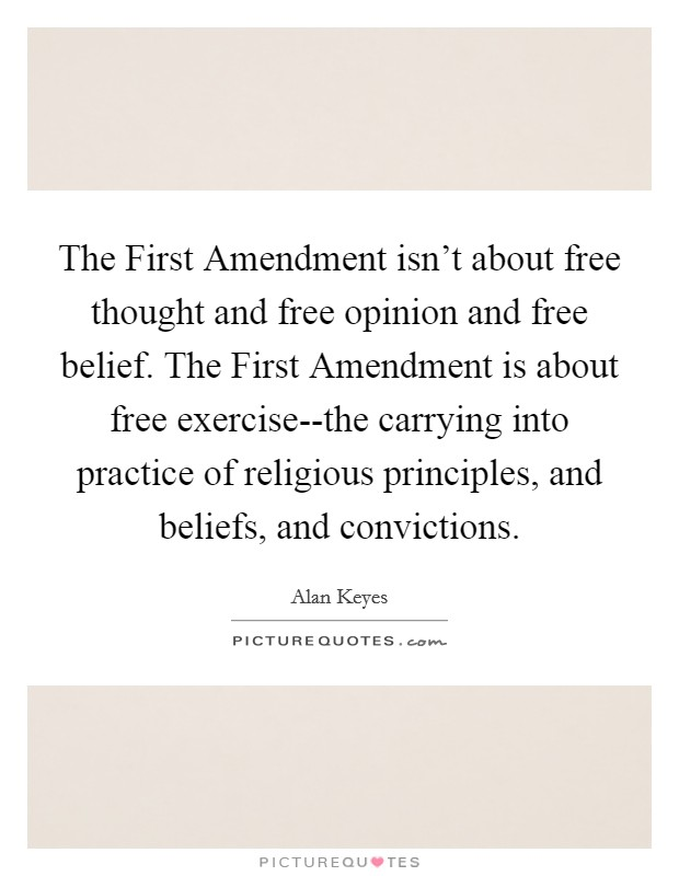 The First Amendment isn't about free thought and free opinion and free belief. The First Amendment is about free exercise--the carrying into practice of religious principles, and beliefs, and convictions Picture Quote #1