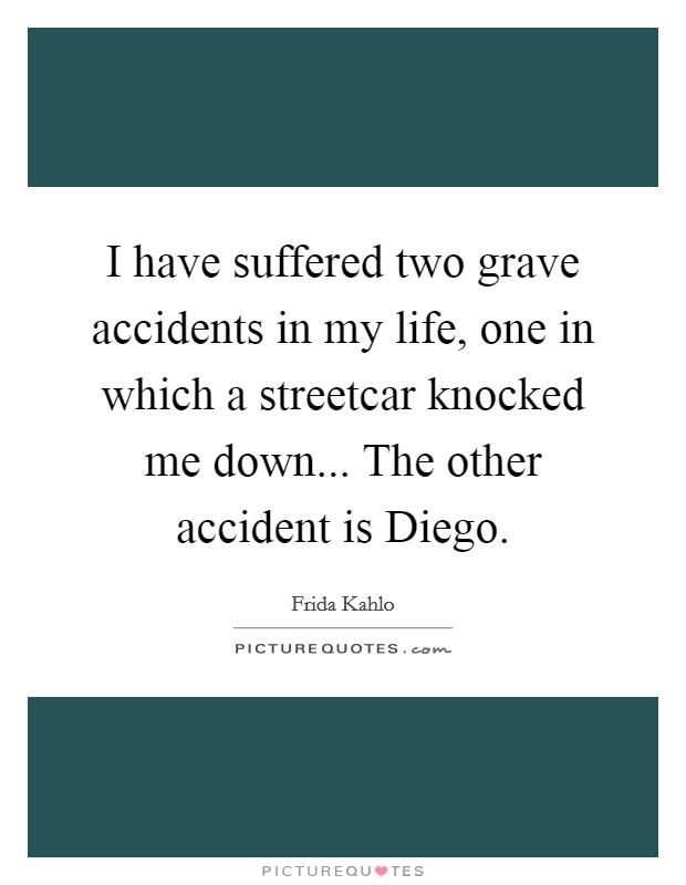I have suffered two grave accidents in my life, one in which a streetcar knocked me down... The other accident is Diego Picture Quote #1
