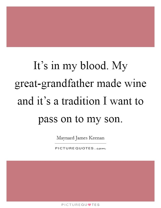 It's in my blood. My great-grandfather made wine and it's a tradition I want to pass on to my son Picture Quote #1