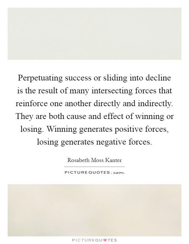 Perpetuating success or sliding into decline is the result of many intersecting forces that reinforce one another directly and indirectly. They are both cause and effect of winning or losing. Winning generates positive forces, losing generates negative forces Picture Quote #1