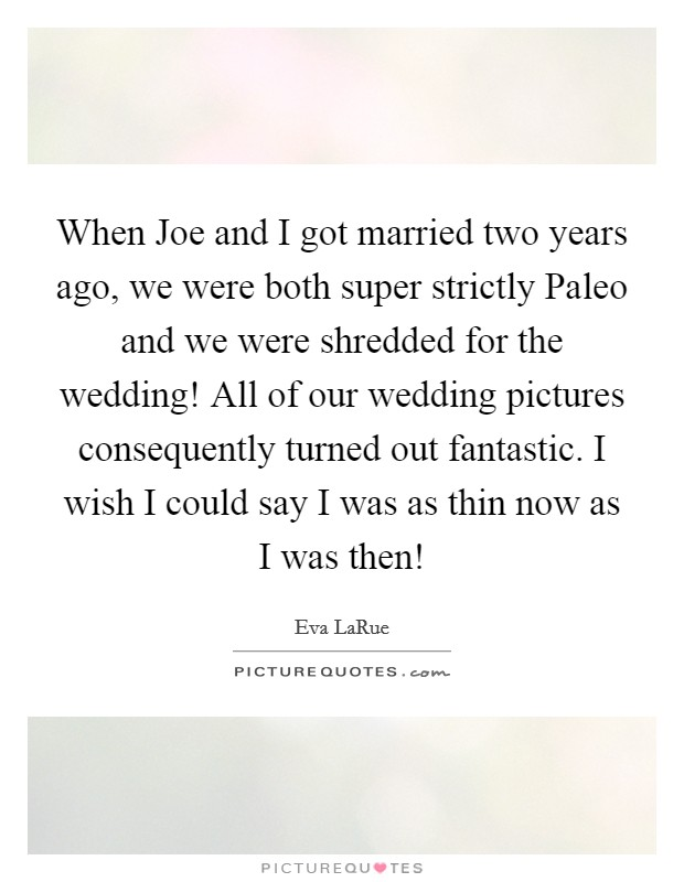 When Joe and I got married two years ago, we were both super strictly Paleo and we were shredded for the wedding! All of our wedding pictures consequently turned out fantastic. I wish I could say I was as thin now as I was then! Picture Quote #1