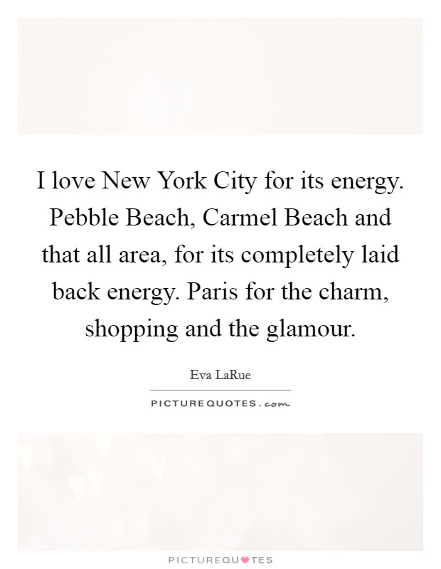 I love New York City for its energy. Pebble Beach, Carmel Beach and that all area, for its completely laid back energy. Paris for the charm, shopping and the glamour Picture Quote #1