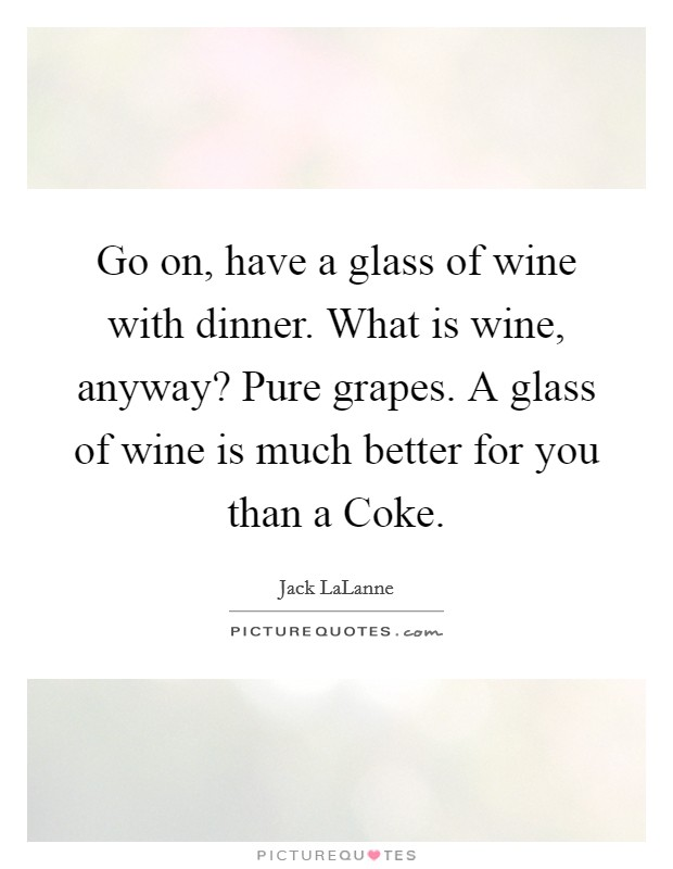 Go on, have a glass of wine with dinner. What is wine, anyway? Pure grapes. A glass of wine is much better for you than a Coke Picture Quote #1