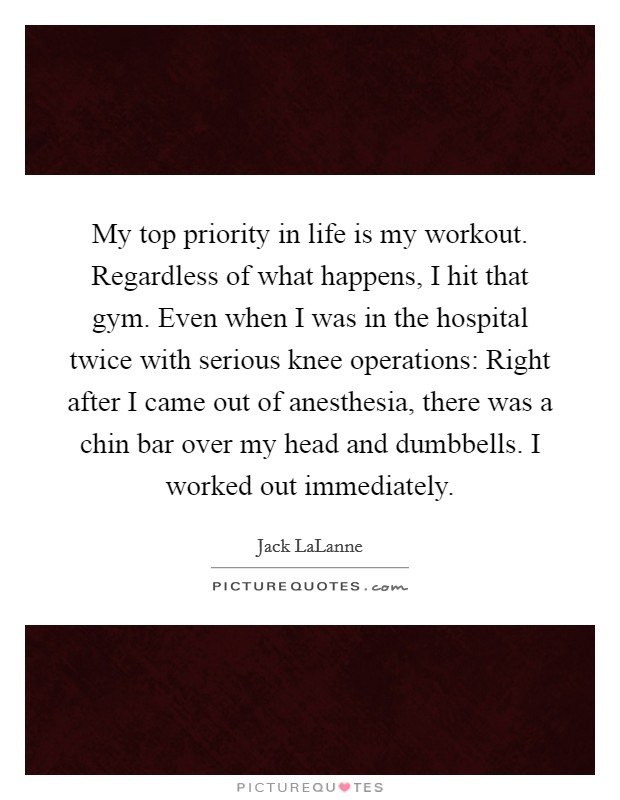 My top priority in life is my workout. Regardless of what happens, I hit that gym. Even when I was in the hospital twice with serious knee operations: Right after I came out of anesthesia, there was a chin bar over my head and dumbbells. I worked out immediately Picture Quote #1