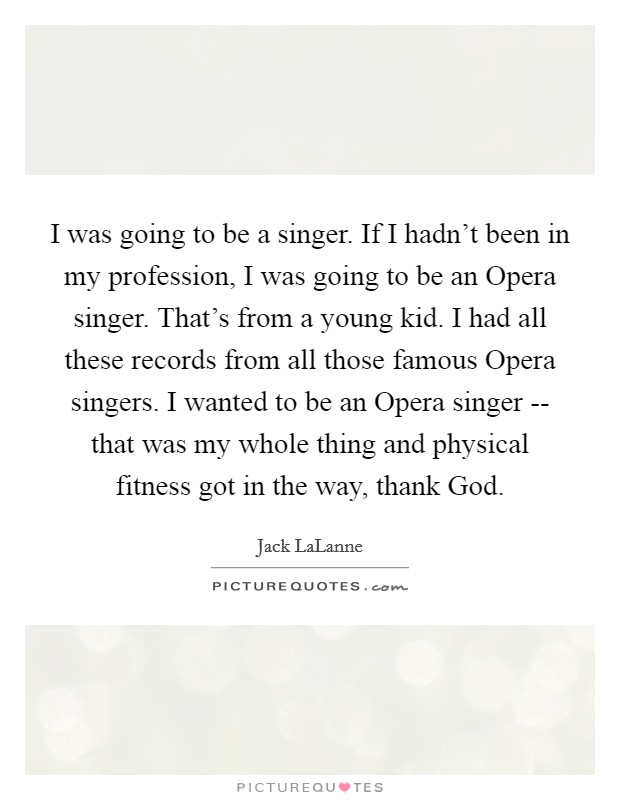 I was going to be a singer. If I hadn't been in my profession, I was going to be an Opera singer. That's from a young kid. I had all these records from all those famous Opera singers. I wanted to be an Opera singer -- that was my whole thing and physical fitness got in the way, thank God Picture Quote #1