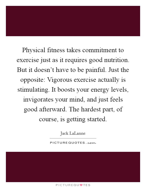 Physical fitness takes commitment to exercise just as it requires good nutrition. But it doesn't have to be painful. Just the opposite: Vigorous exercise actually is stimulating. It boosts your energy levels, invigorates your mind, and just feels good afterward. The hardest part, of course, is getting started Picture Quote #1