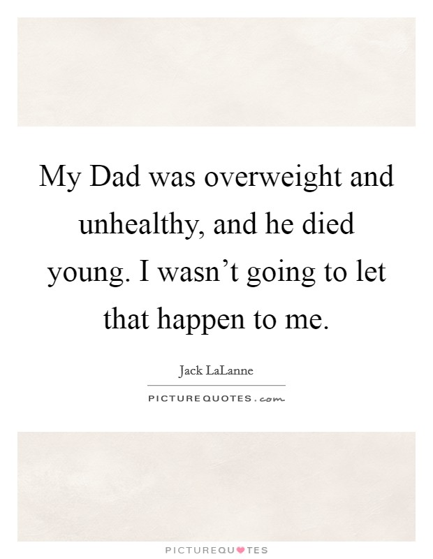 My Dad was overweight and unhealthy, and he died young. I wasn't going to let that happen to me Picture Quote #1