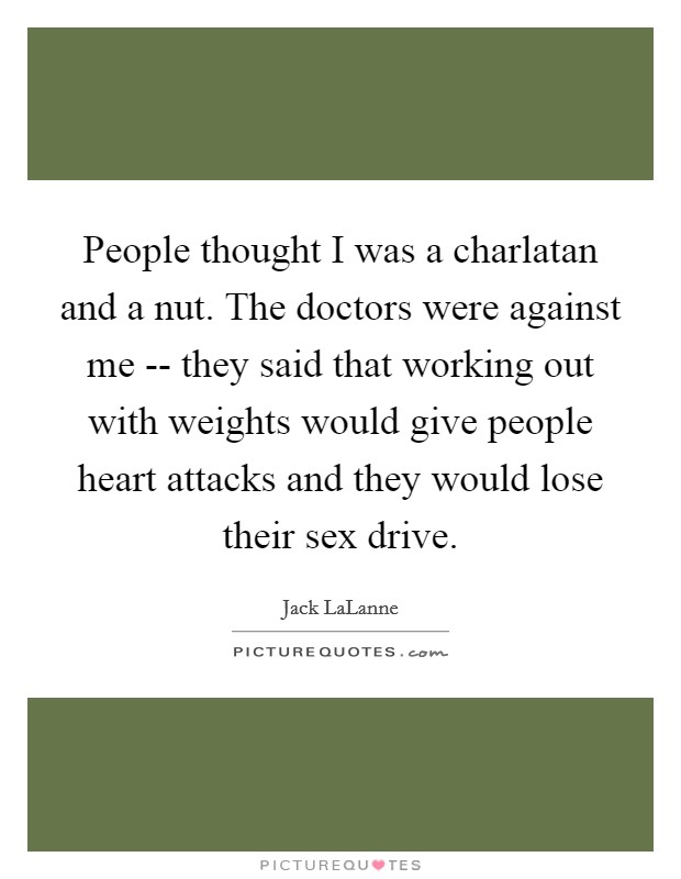 People thought I was a charlatan and a nut. The doctors were against me -- they said that working out with weights would give people heart attacks and they would lose their sex drive Picture Quote #1
