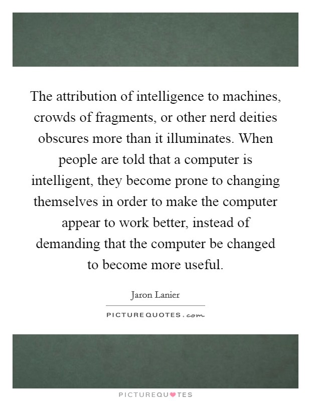 The attribution of intelligence to machines, crowds of fragments, or other nerd deities obscures more than it illuminates. When people are told that a computer is intelligent, they become prone to changing themselves in order to make the computer appear to work better, instead of demanding that the computer be changed to become more useful Picture Quote #1