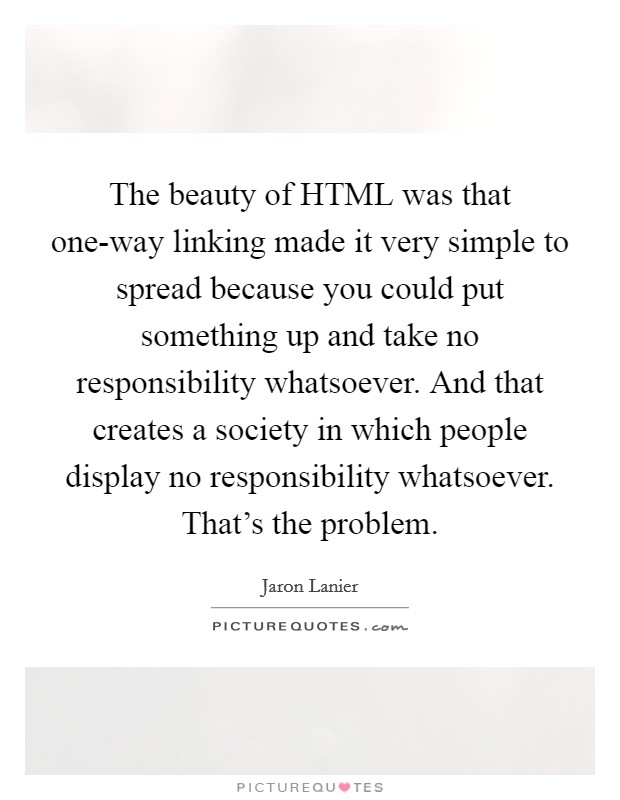 The beauty of HTML was that one-way linking made it very simple to spread because you could put something up and take no responsibility whatsoever. And that creates a society in which people display no responsibility whatsoever. That's the problem Picture Quote #1
