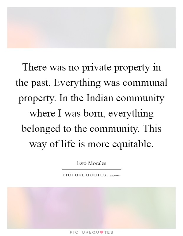 There was no private property in the past. Everything was communal property. In the Indian community where I was born, everything belonged to the community. This way of life is more equitable Picture Quote #1