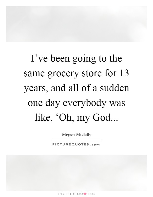 I've been going to the same grocery store for 13 years, and all of a sudden one day everybody was like, 'Oh, my God Picture Quote #1