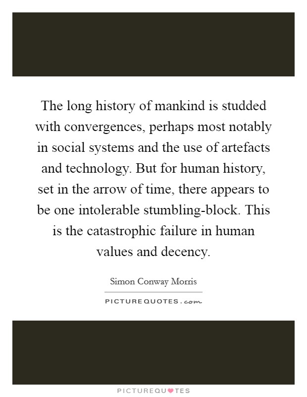 The long history of mankind is studded with convergences, perhaps most notably in social systems and the use of artefacts and technology. But for human history, set in the arrow of time, there appears to be one intolerable stumbling-block. This is the catastrophic failure in human values and decency Picture Quote #1