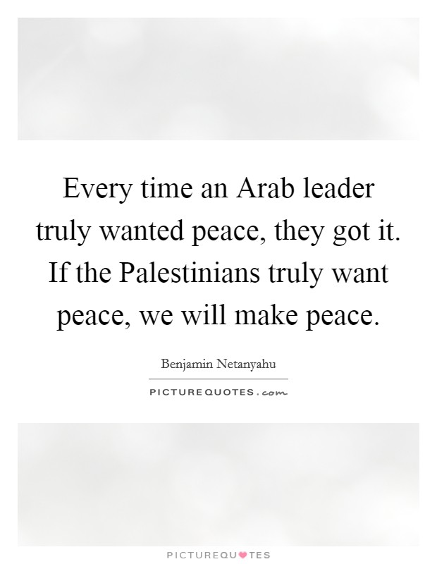 Every time an Arab leader truly wanted peace, they got it. If the Palestinians truly want peace, we will make peace Picture Quote #1