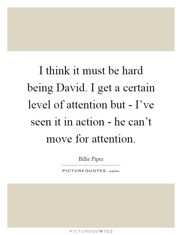 I think it must be hard being David. I get a certain level of attention but - I've seen it in action - he can't move for attention Picture Quote #1