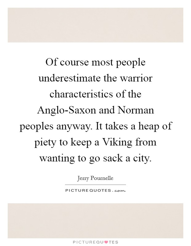 Of course most people underestimate the warrior characteristics of the Anglo-Saxon and Norman peoples anyway. It takes a heap of piety to keep a Viking from wanting to go sack a city Picture Quote #1