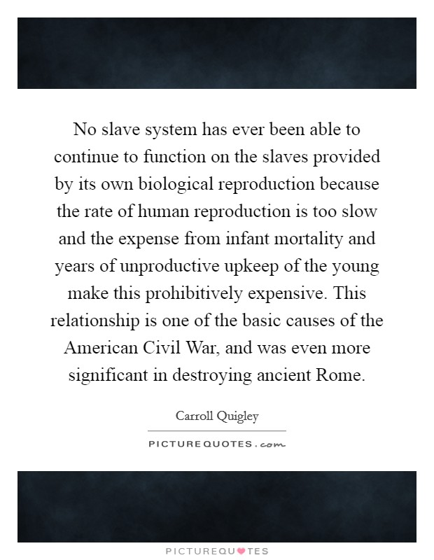 No slave system has ever been able to continue to function on the slaves provided by its own biological reproduction because the rate of human reproduction is too slow and the expense from infant mortality and years of unproductive upkeep of the young make this prohibitively expensive. This relationship is one of the basic causes of the American Civil War, and was even more significant in destroying ancient Rome Picture Quote #1