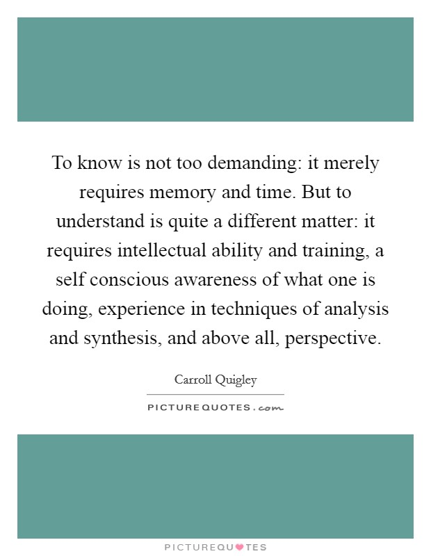 To know is not too demanding: it merely requires memory and time. But to understand is quite a different matter: it requires intellectual ability and training, a self conscious awareness of what one is doing, experience in techniques of analysis and synthesis, and above all, perspective Picture Quote #1