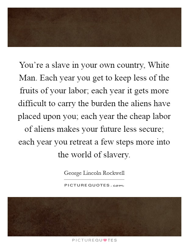 You're a slave in your own country, White Man. Each year you get to keep less of the fruits of your labor; each year it gets more difficult to carry the burden the aliens have placed upon you; each year the cheap labor of aliens makes your future less secure; each year you retreat a few steps more into the world of slavery Picture Quote #1