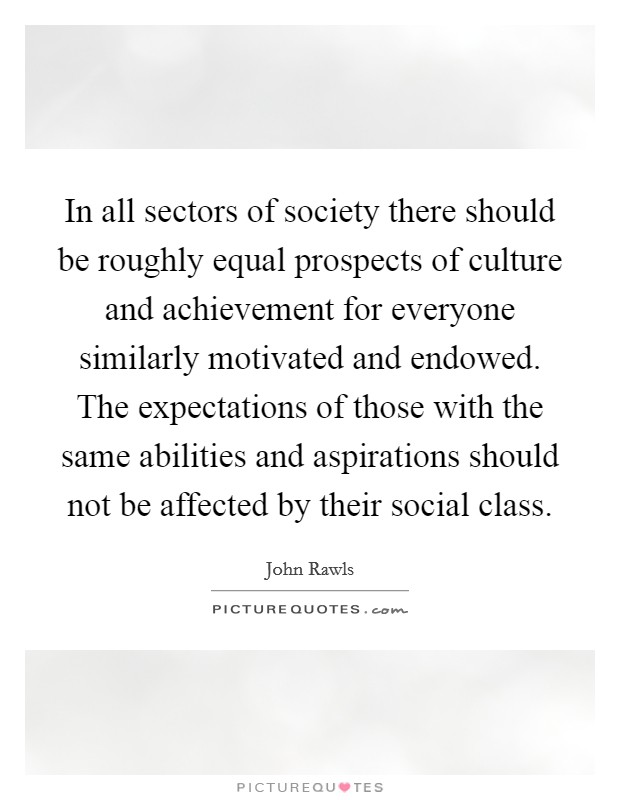In all sectors of society there should be roughly equal prospects of culture and achievement for everyone similarly motivated and endowed. The expectations of those with the same abilities and aspirations should not be affected by their social class Picture Quote #1