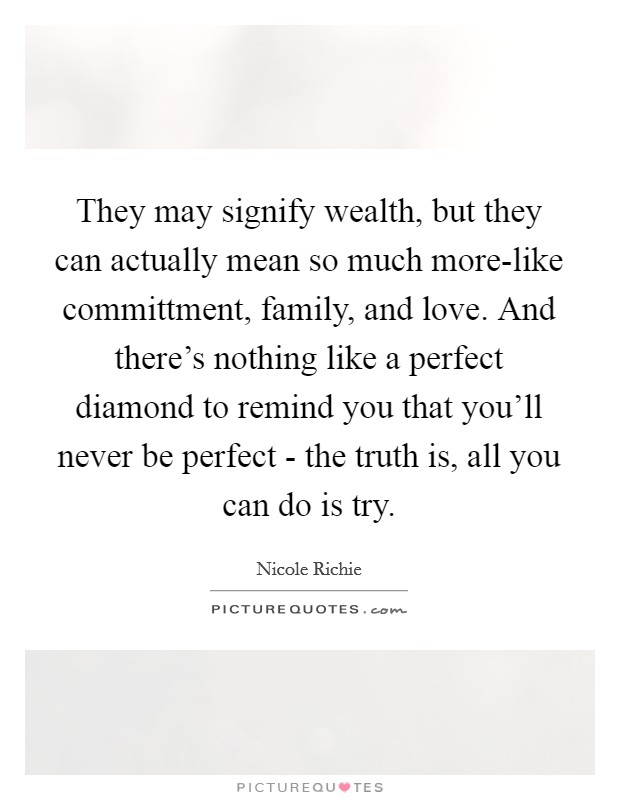 They may signify wealth, but they can actually mean so much more-like committment, family, and love. And there's nothing like a perfect diamond to remind you that you'll never be perfect - the truth is, all you can do is try Picture Quote #1