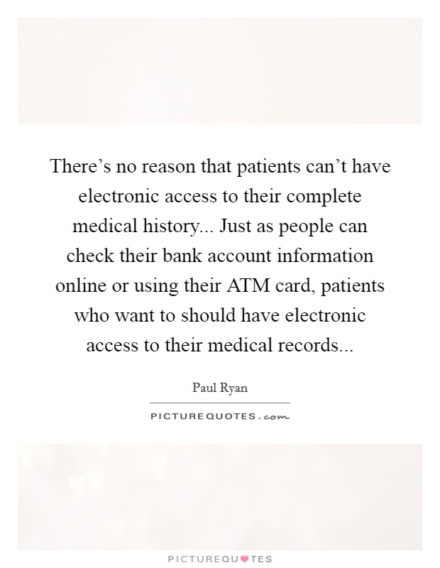 There's no reason that patients can't have electronic access to their complete medical history... Just as people can check their bank account information online or using their ATM card, patients who want to should have electronic access to their medical records Picture Quote #1
