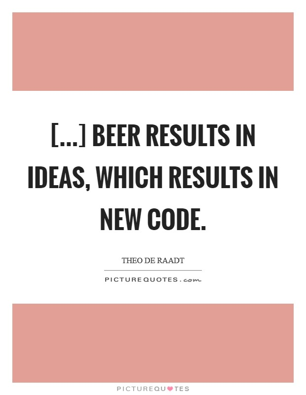 [...] beer results in ideas, which results in new code Picture Quote #1