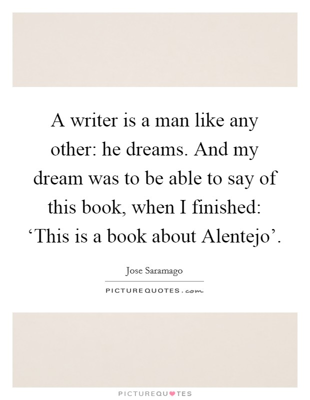 A writer is a man like any other: he dreams. And my dream was to be able to say of this book, when I finished: 'This is a book about Alentejo' Picture Quote #1