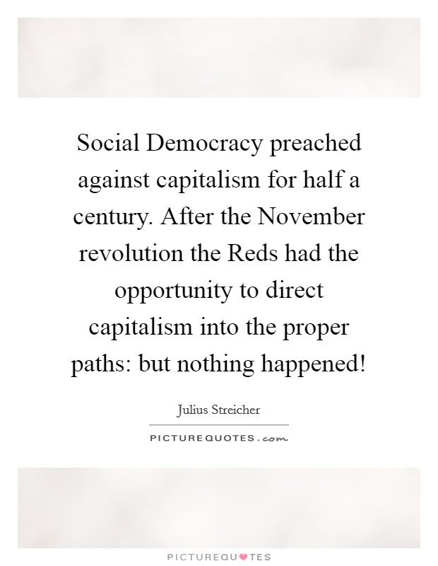 Social Democracy preached against capitalism for half a century. After the November revolution the Reds had the opportunity to direct capitalism into the proper paths: but nothing happened! Picture Quote #1