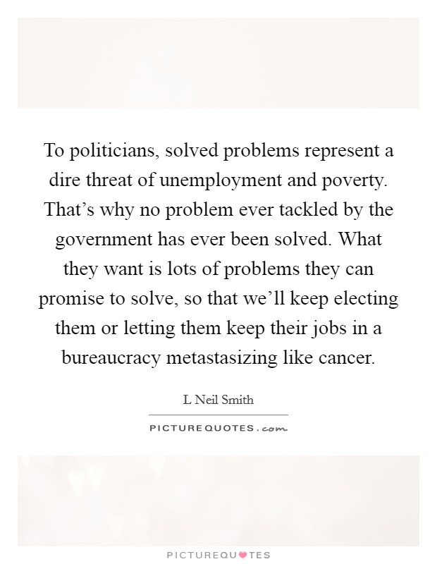 To politicians, solved problems represent a dire threat of unemployment and poverty. That's why no problem ever tackled by the government has ever been solved. What they want is lots of problems they can promise to solve, so that we'll keep electing them or letting them keep their jobs in a bureaucracy metastasizing like cancer Picture Quote #1