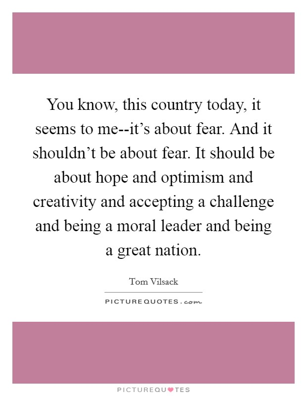 You know, this country today, it seems to me--it's about fear. And it shouldn't be about fear. It should be about hope and optimism and creativity and accepting a challenge and being a moral leader and being a great nation Picture Quote #1