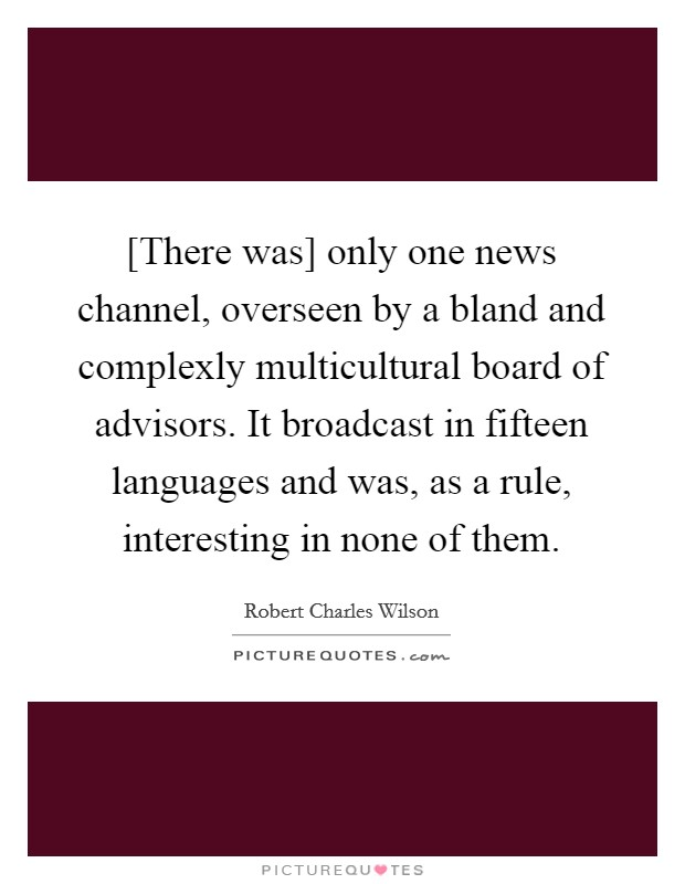 [There was] only one news channel, overseen by a bland and complexly multicultural board of advisors. It broadcast in fifteen languages and was, as a rule, interesting in none of them Picture Quote #1