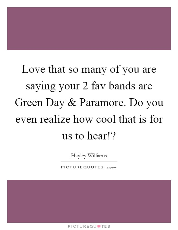 Love that so many of you are saying your 2 fav bands are Green Day and Paramore. Do you even realize how cool that is for us to hear!? Picture Quote #1