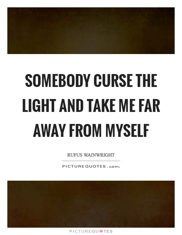 Somebody curse the light And take me far away from myself Picture Quote #1