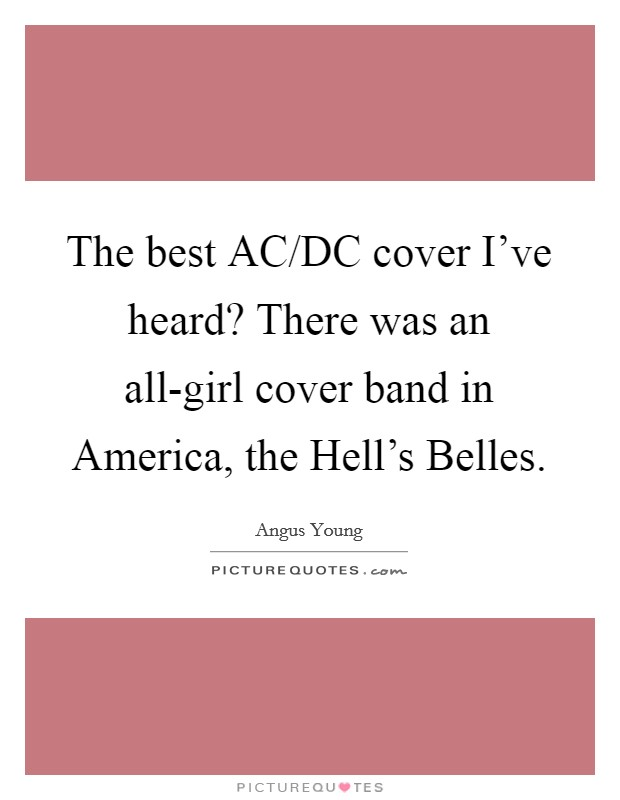 The best AC/DC cover I've heard? There was an all-girl cover band in America, the Hell's Belles Picture Quote #1