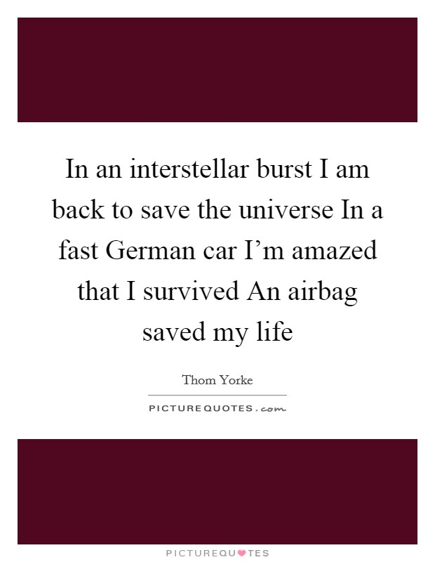 In an interstellar burst I am back to save the universe In a fast German car I'm amazed that I survived An airbag saved my life Picture Quote #1