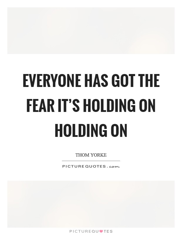Everyone has got the fear It's holding on Holding on Picture Quote #1