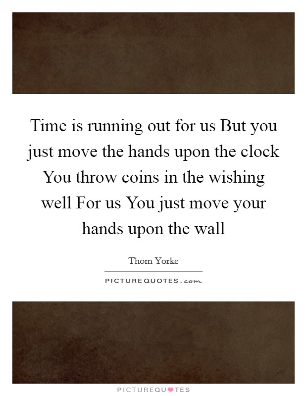 Time is running out for us But you just move the hands upon the clock You throw coins in the wishing well For us You just move your hands upon the wall Picture Quote #1