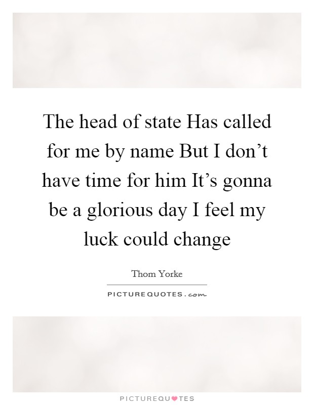 The head of state Has called for me by name But I don't have time for him It's gonna be a glorious day I feel my luck could change Picture Quote #1