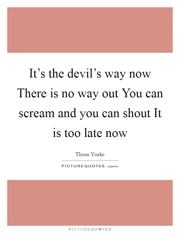 It's the devil's way now There is no way out You can scream and you can shout It is too late now Picture Quote #1